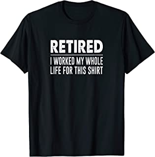 Retired - I Worked My Whole Life For This Shirt