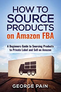 How to Source Products on Amazon FBA: A Beginners Guide to Sourcing Products to Private Label and Sell on Amazon