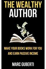 The Wealthy Author: Make Your Books Work For You And Earn Passive Income (Grow Your Influence Series) Kindle Edition