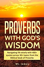 Proverbs with God's Wisdom: Navigating life wisely with 400+ quotes across 30+ topics from the Biblical book of Proverbs (Divine Wisdom)