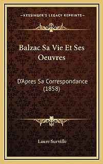 Balzac Sa Vie Et Ses Oeuvres: D'Apres Sa Correspondance (1858)
