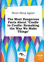 Never Sleep Again! the Most Dangerous Facts about Cradle to Cradle: Remaking the Way We Make Things