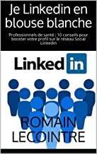 Livres Je Linkedin en blouse blanche: Professionnels de santé : 10 conseils pour booster votre profil sur le réseau Social Linkedin PDF