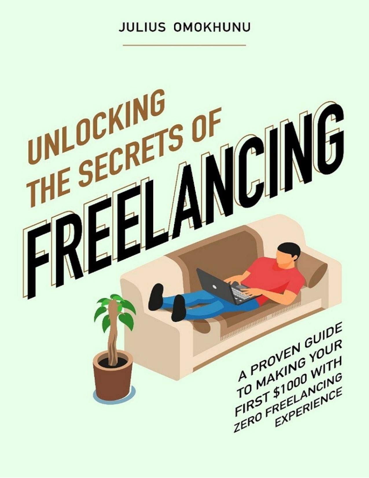 Unlocking The Secrets Of Freelancing: A Proven Guide To Making Your First $1000 With Zero Freelancing Experience