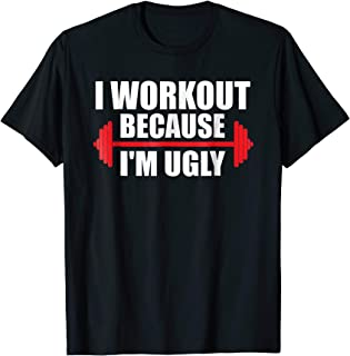 I Workout Because I'm Ugly - Funny Gym Shirt Gift