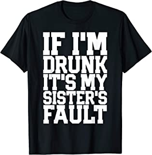 IF I'M DRUNK IT'S MY SISTER'S FAULT Funny Beer Wine Gift T-Shirt