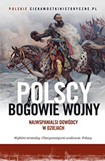 Polscy bogowie wojny: Najwspanialsi dowódcy w dziejach (Polish Edition)