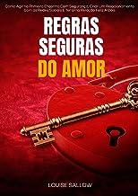 Regras Seguras Do Amor: Como Agir No Primeiro Encontro Com Segurança, Criar Um Relacionamento Com As Redes Sociais E Ter U...