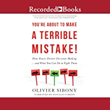 You're About to Make a Terrible Mistake!: How Biases Distort Decision-Making-and What You Can Do to Fight Them