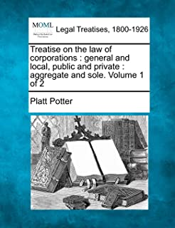 Treatise on the Law of Corporations: General and Local, Public and Private: Aggregate and Sole. Volume 1 of 2