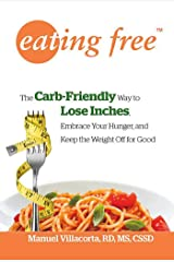 Eating Free: The Carb-Friendly Way to Lose Inches, Embrace Your Hunger, and Keep the Weight Off for Good Kindle Edition