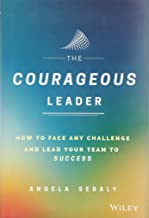 The Courageous Leader: How to Face Any Challenge and Lead Your Team to Success