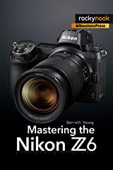 Mastering the Nikon Z6 (The Mastering Camera Guide Series) Kindle Edition