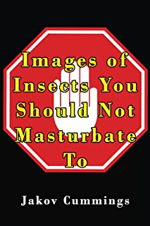 Images of Insects You Should Not Masturbate To: The Ultimate Picture Book of Insects You Can Pleasure Yourself To… But Probably Shouldn't! (The Ultimate ... Books – Filled with Humour and Laughs)