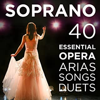 40 Essential Soprano Opera Arias, Songs & Duets: Repertoire for High Voice with Quando me'n vo, O mio babbino, Vissi d'arte, Voi che sapete from Mozart, Puccini, Bizet, Verdi, Donizetti, Wagner & More