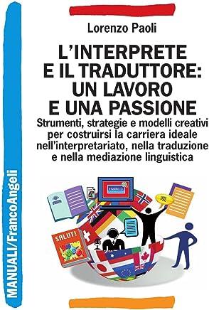 Linterprete e il traduttore: un lavoro e una passione. Strumenti, strategie e modelli creativi per costruirsi la carriera ideale nellinterpretariato, ... e nella mediazione linguistica (Manuali)