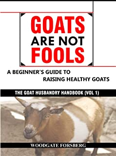 GOATS ARE NOT FOOLS: A Beginner's Guide to Raising Healthy Goats (The Goat Husbandry Handbook Book 1)