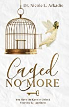 Caged No More: You Have the Keys to Unlock Your Joy & Happiness