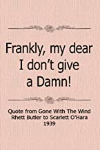 Frankly My Dear, I Don't Give A Damn! Quote From Gone With The Wind Rhett Butler To Scarlett O'Hara 1939: Notebook Journal...
