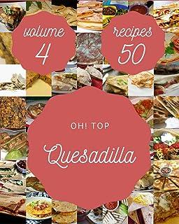 Oh! Top 50 Quesadilla Recipes Volume 4: Quesadilla Cookbook - The Magic to Create Incredible Flavor!