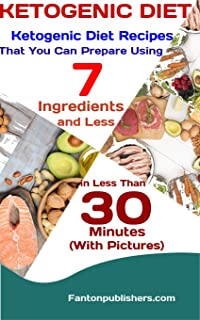 KETOGENIC DIET: Ketogenic Diet Recipes That You Can Prepare Using 7 Ingredients and Less in Less Than 30 Minutes  (With Pictures) (Ace Keto Book 11)