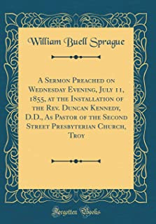 A Sermon Preached on Wednesday Evening, July 11, 1855, at the Installation of the Rev. Duncan Kennedy, D.D., As Pastor of the Second Street Presbyterian Church, Troy (Classic Reprint)