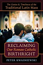 Reclaiming Our Roman Catholic Birthright: The Genius and Timeliness of the Traditional Latin Mass