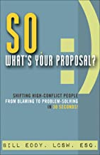 So, What's Your Proposal?: Shifting High-Conflict People from Blaming to Problem-Solving in 30 Seconds (English Edition)