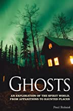 Ghosts: An Exploration of the Spirit World, From Apparitions to Haunted Places