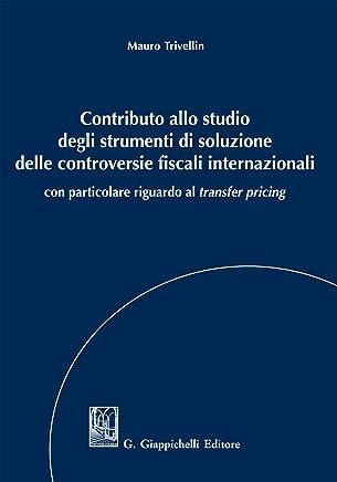 Contributo allo studio degli strumenti di soluzione delle controversie fiscali internazionali: con particolare riguardo al transfer pricing