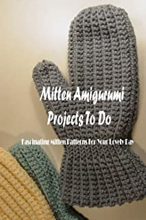 Mitten Amigurumi Projects To Do: Fascinating Mitten Patterns For Your Lovely Day: Knitting Mittens Tutorials