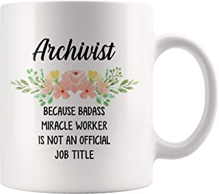 Archivist Because Badass Miracle Worker Is Not An Official Job Title, Funny Archivist Coffee Mug, Archivist Gift, Gift for Archivist - 11 Ounce White Ceramic Coffee Mug Cup