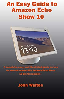 An Easy Guide to Amazon Echo Show 10: A complete, easy, and illustrated guide on how to use and master the Amazon Echo Sho...