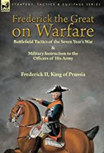 Frederick the Great on Warfare: Battlefield Tactics of the Seven Year's War & Military Instruction to the Officers of His Army by Frederick II, King of Prussia