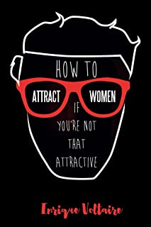 How to Attract Women If You're Not That Attractive: 10 Rules for Attracting Women If You're Not That Good-Looking