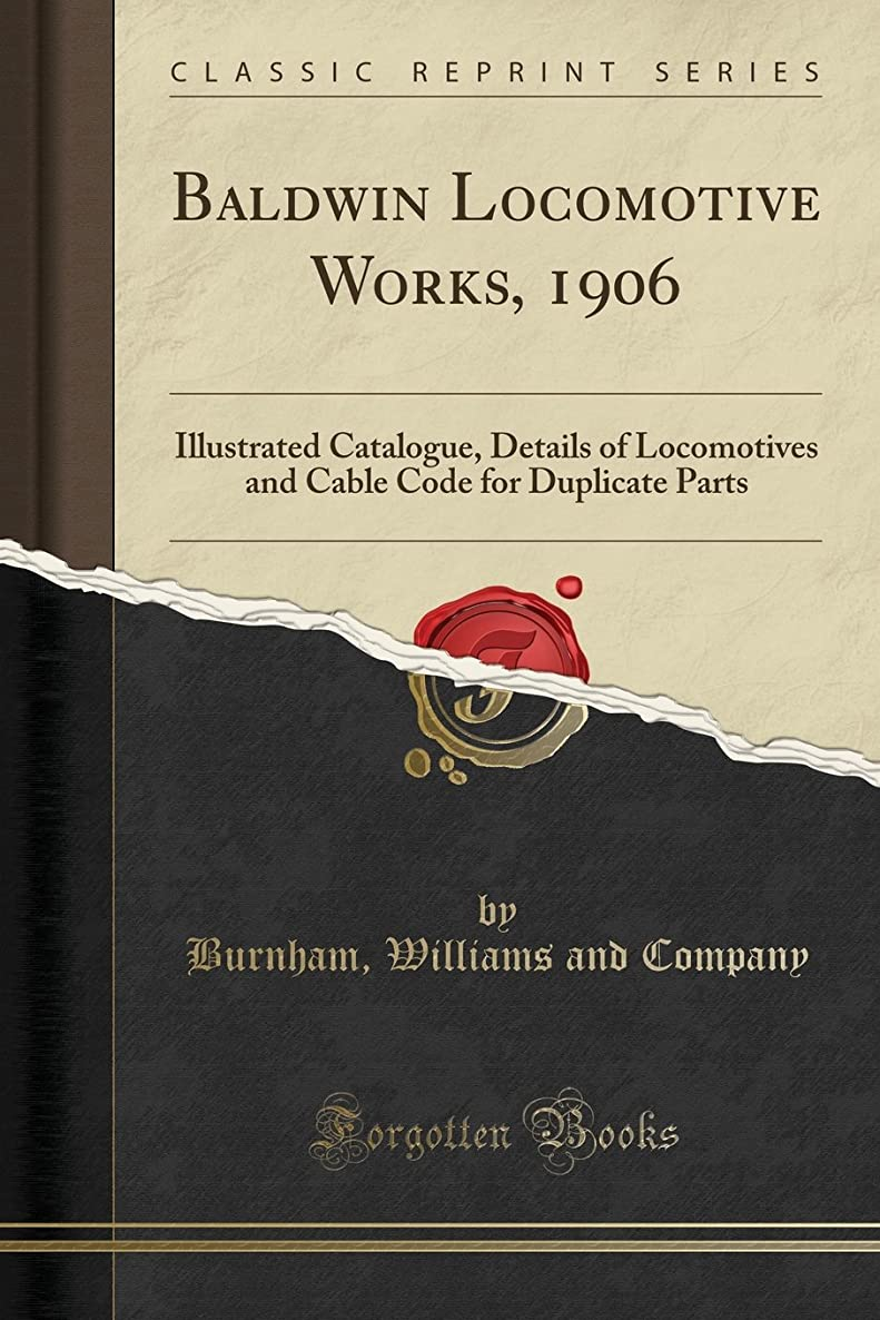 Baldwin Locomotive Works, 1906: Illustrated Catalogue, Details of Locomotives and Cable Code for Duplicate Parts (Classic Reprint)
