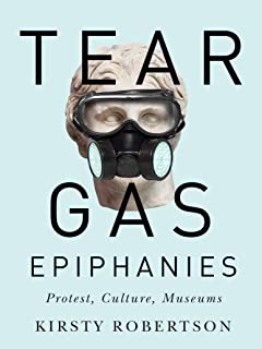 Tear Gas Epiphanies: Protest, Culture, Museums (Volume 27)