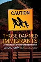 Those Damned Immigrants: America's Hysteria over Undocumented Immigration (Citizenship and Migration in the Americas)