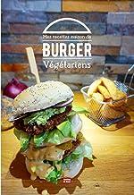 Mes recettes maison de burger végétarien: Composez votre propre burger maison avec des recettes de pains, de sauces et de ...
