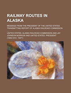 Railway Routes in Alaska; Message from the President of the United States Transmitting Report of Alaska Railroad Commission