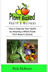 Plant Based Health & Wellness: How to Improve Your Health by Adopting a Whole Foods Plant Based Lifestyle Kindle Edition