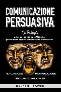 COMUNICAZIONE PERSUASIVA: 3 libri in 1 (Persuasione – Manipolazione Mentale – Linguaggio del Corpo). Comunicazione efficac...