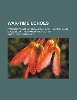 War-Time Echoes; Patriotic Poems, Heroic and Pathetic, Humorous and Dialectic, of the Spanish-American War