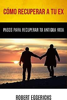 Cómo Recuperar A Tu Ex: Pasos Para Recuperar Tu Antigua Vida (Spanish Edition)