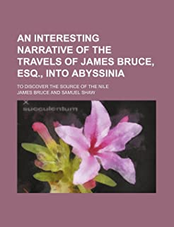 An Interesting Narrative of the Travels of James Bruce, Esq., Into Abyssinia; To Discover the Source of the Nile
