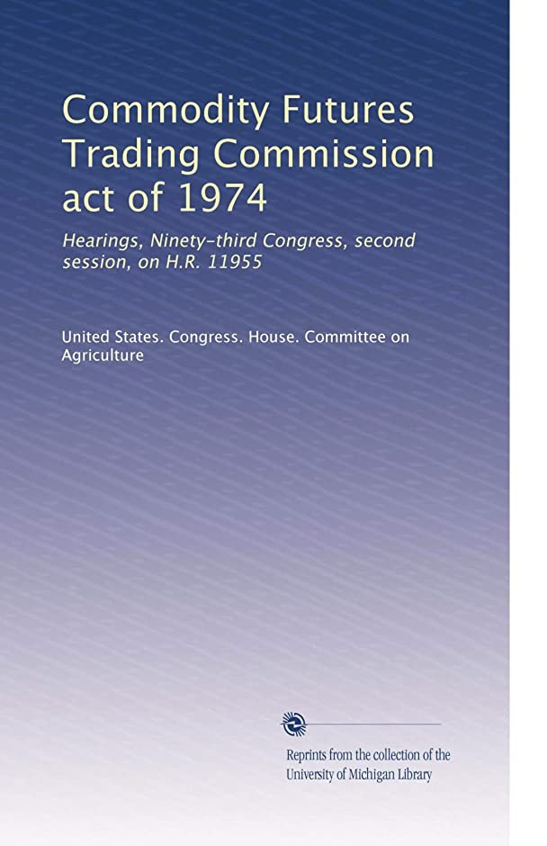 衝撃ハミングバードメロドラマティックCommodity Futures Trading Commission act of 1974: Hearings, Ninety-third Congress, second session, on H.R. 11955