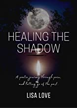 Healing The Shadow: A poetic journey through pain, and letting go of the past.