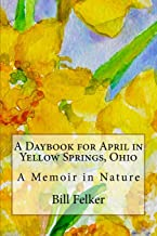 A Daybook for April in Yellow Springs, Ohio: A Memoir in Nature (A Daybook for the Year in Yellow Springs, Ohio)