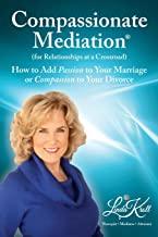 Compassionate Mediation For Relationships at a Crossroad: How to Add Passion to Your Marriage or Compassion to Your Divorce