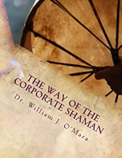 The Way of the Corporate Shaman: A handbook to live deeply the Path of Self Mastery, Sacred Service, and Higher Effectiven...